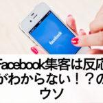 Facebook集客は反応がわからない!?そんなことはありません!